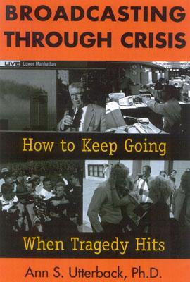 Broadcasting Through Crisis: How to Keep Going When Tragedy Hits - Utterback, Ann S