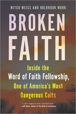 Broken Faith: Inside the Word of Faith Fellowship, One of America's Most Dangerous Cults - Weiss, Mitch, and Mohr, Holbrook