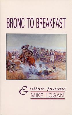 Bronc to Breakfast: & Other Poems - Logan, Mike
