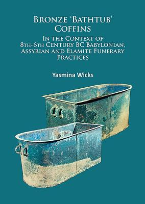 Bronze `Bathtub' Coffins In the Context of 8th-6th Century BC Babylonian, Assyrian and Elamite Funerary Practices - Wicks, Yasmina