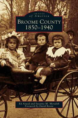 Broome County: 1850-1940 - Aswad, Ed, and Meredith, Suzanne M, and Foreword by David Rossie (Foreword by)