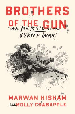 Brothers of the Gun: A Memoir of the Syrian War - Hisham, Marwan