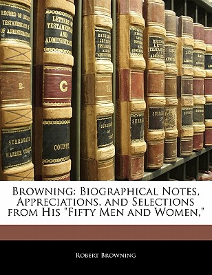 """Browning: Biographical Notes, Appreciations, and Selections from His """"Fifty Men and Women,"""" - Browning, Robert"""