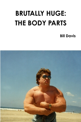 Brutally Huge: The Body Parts - Davis, Bill