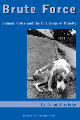 Brute Force: Animal Police and the Challenge of Cruelty - Arluke, Arnold