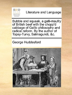 Bubble and Squeak, a Galli-Maufry of British Beef with the Chopp'd Cabbage of Gallic Philosophy and Radical Reform. by the Author of Topsy-Turvy, Salmagundi, &C. - Huddesford, George