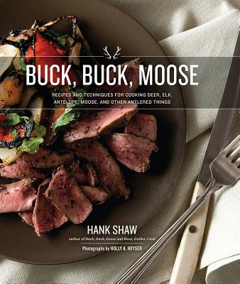 Buck, Buck, Moose: Recipes and Techniques for Cooking Deer, Elk, Moose, Antelope and Other Antlered Things - Shaw, Hank