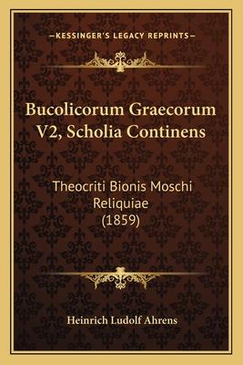 Bucolicorum Graecorum V2, Scholia Continens: Theocriti Bionis Moschi Reliquiae (1859) - Ahrens, Heinrich Ludolf
