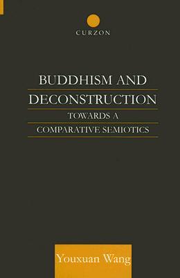 Buddhism and Deconstruction: Towards a Comparative Semiotics - Wang, Youxuan