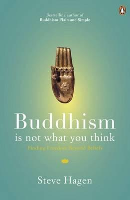 Buddhism is Not What You Think: Finding Freedom Beyond Beliefs - Hagen, Steve