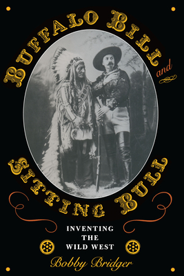 Buffalo Bill and Sitting Bull: Inventing the Wild West - Bridger, Bobby