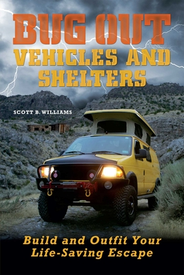 Bug Out Vehicles and Shelters: Build and Outfit Your Life-Saving Escape - Williams, Scott B