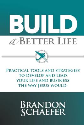 Build a Better Life: Practical Tools and Strategies to Develop and Lead Your Life and Business the Way Jesus Would - Schaefer, Brandon