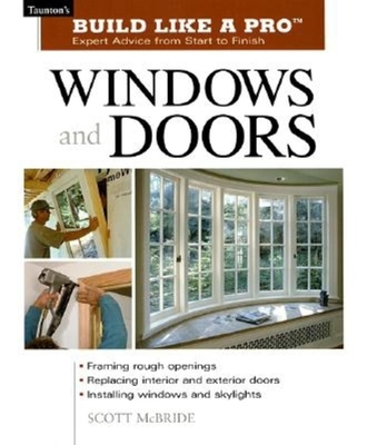 Build Like a Pro Windows and Doors: Expert Advice from Start to Finish - Wormer, Andrew, and McBride, Scott