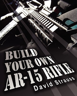 Build Your Own AR-15 Rifle - Strauss, David