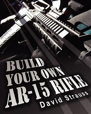 Build Your Own AR-15 Rifle - Strauss, David