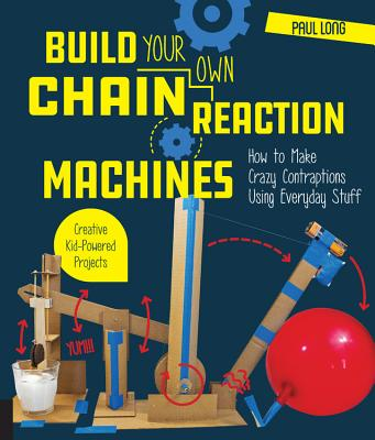 Build Your Own Chain Reaction Machines: How to Make Crazy Contraptions Using Everyday Stuff--Creative Kid-Powered Projects! - Long, Paul