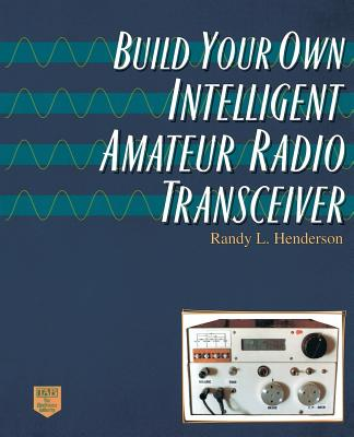 Build Your Own Intelligent Amateur Radio Transceiver - Henderson, Randy Lee, and Henderson, Randolph L