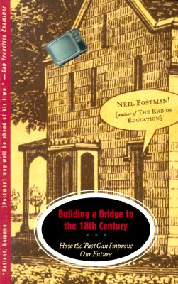 Building a Bridge to the 18th Century: How the Past Can Improve Our Future - Postman, Neil
