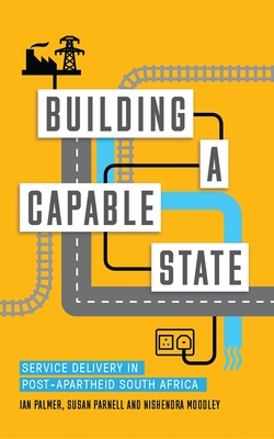 Building a Capable State: Service Delivery in Post-Apartheid South Africa - Palmer, Ian, Dr., and Moodley, Nishendra, and Parnell, Susan