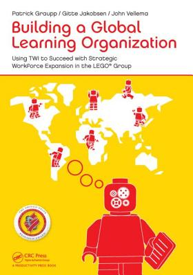 Building a Global Learning Organization: Using Twi to Succeed with Strategic Workforce Expansion in the Lego Group - Graupp, Patrick, and Jakobsen, Gitte, and Vellema, John