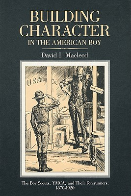 Building Character in the American Boy: The Boy Scouts, YMCA, and Their Forerunners, 1870-1920 - MacLeod, David