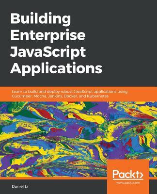 Building Enterprise JavaScript Applications: Learn to build and deploy robust JavaScript applications using Cucumber, Mocha, Jenkins, Docker, and Kubernetes - Li, Daniel