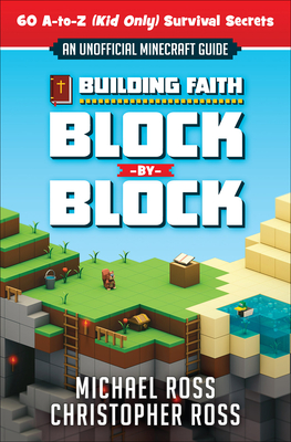 Building Faith Block by Block: [an Unofficial Minecraft Guide] 60 A-To-Z (Kid Only) Survival Secrets - Ross, Michael, PhD, and Ross, Christopher