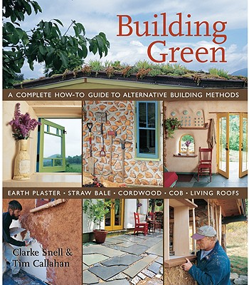 Building Green: A Complete How-To Guide to Alternative Building Methods: Earth Plaster, Straw Bale, Cordwood, Cob, Living Roofs - Snell, Clarke, and Callahan, Tim