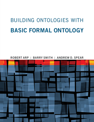Building Ontologies with Basic Formal Ontology - Arp, Robert, and Smith, Barry, and Spear, Andrew D