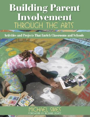 Building Parent Involvement Through the Arts: Activities and Projects That Enrich Classrooms and Schools - Sikes, Michael E