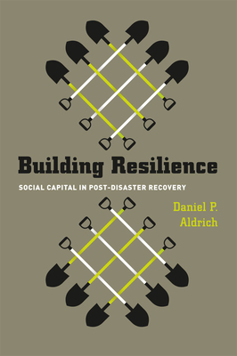 Building Resilience: Social Capital in Post-Disaster Recovery - Aldrich, Daniel P