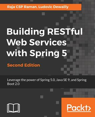 Building RESTful Web Services with Spring 5: Leverage the power of Spring 5.0, Java SE 9, and Spring Boot 2.0, 2nd Edition - Raman, Raja CSP, and Dewailly, Ludovic