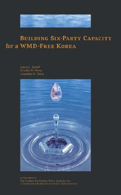 Building Six-Party Capacity for a Wmd-Free Korea - Schoff, James L (Editor), and Perry, Charles M, Dr. (Editor), and Davis, Jacquelyn K, Dr. (Editor)