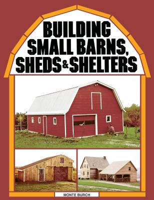 Building Small Barns, Sheds & Shelters - Burch, Monte
