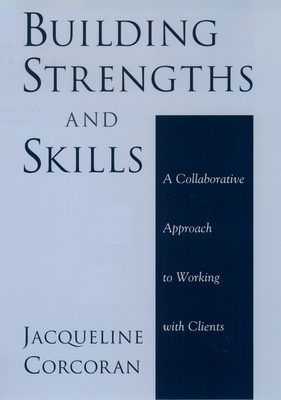 Building Strengths and Skills: A Collaborative Approach to Working with Clients - Corcoran, Jacqueline, Professor