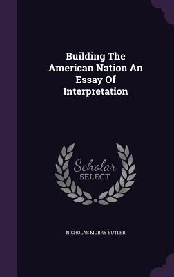 Building the American Nation an Essay of Interpretation - Butler, Nicholas Murry