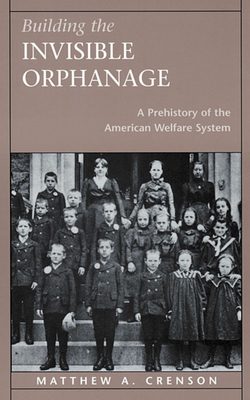 Building the Invisible Orphanage: A Prehistory of the American Welfare System - Crenson, Matthew A, Professor