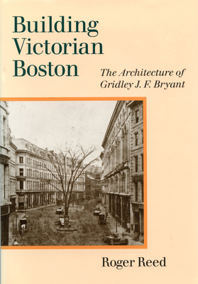 Building Victorian Boston: The Architecture of Gridley J.F. Bryant - Reed, Roger
