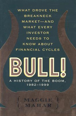 Bull!: A History of the Boom, 1982-1999: What Drove the Breakneck Market--And What Every Investor Needs to Know about Financial Cycles - Mahar, Maggie