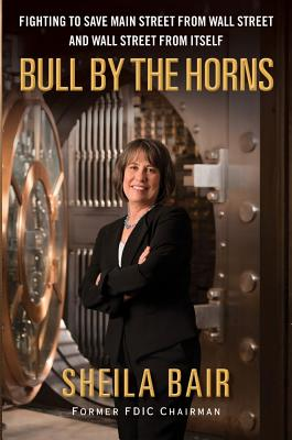 Bull by the Horns: Fighting to Save Main Street from Wall Street and Wall Street from Itself - Bair, Sheila