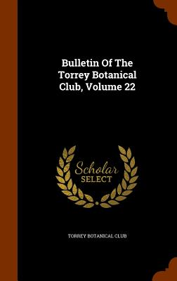 Bulletin of the Torrey Botanical Club, Volume 22 - Club, Torrey Botanical