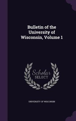 Bulletin of the University of Wisconsin, Volume 1 - University of Wisconsin (Creator)