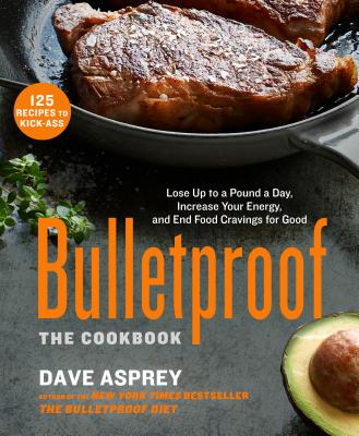 Bulletproof: The Cookbook: Lose Up to a Pound a Day, Increase Your Energy, and End Food Cravings for Good - Asprey, Dave