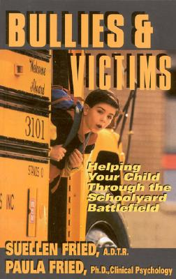 Bullies & Victims: Helping Your Children through the Schoolyard Battlefield - Fried, Suellen, and Fried, Paula