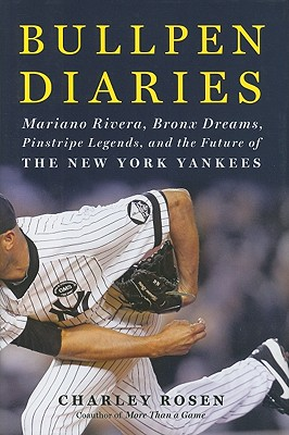 Bullpen Diaries: Mariano Rivera, Bronx Dreams, Pinstripe Legends, and the Future of the New York Yankees - Rosen, Charley