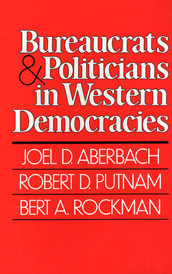 Bureaucrats and Politicians in Western Democracies - Aberbach, Joel D, and Rockman, Bert A, and Putnam, Robert D