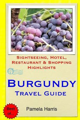 Burgundy Travel Guide: Sightseeing, Hotel, Restaurant & Shopping Highlights - Harris, Pamela