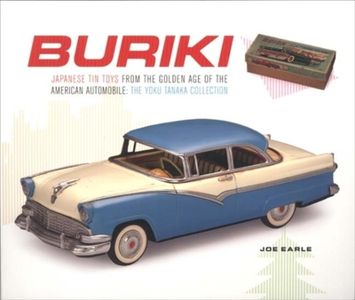Buriki: Japanese Tin Toys from the Golden Age of the American Automobile: The Yoku Tanaka Collection - Earle, Joe