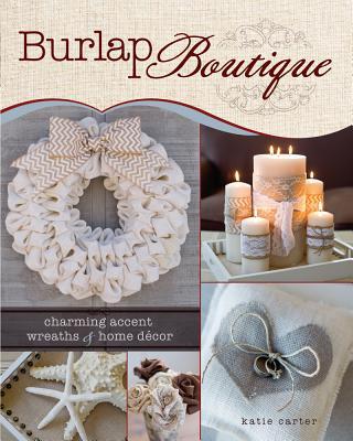 Burlap Boutique: Charming Accent Wreaths and Home Decor - Carter, Katie